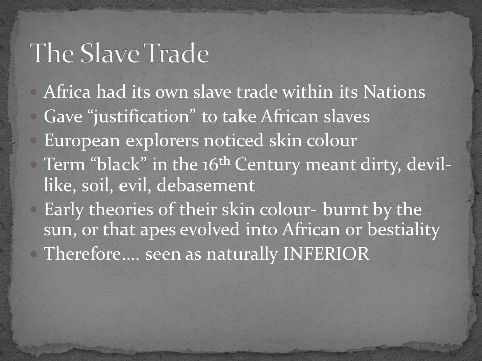 Africa had its own slave trade within its Nations Gave justification to take African slaves European explorers noticed skin colour Term black in the 16 th Century meant dirty, devil- like, soil, evil, debasement Early theories of their skin colour- burnt by the sun, or that apes evolved into African or bestiality Therefore….