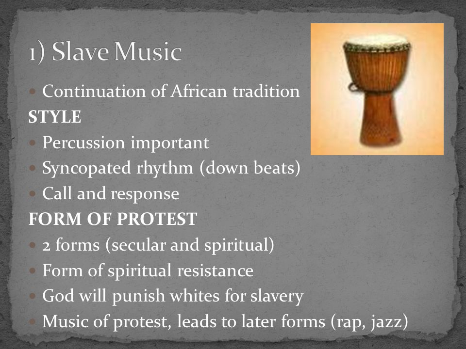 Continuation of African tradition STYLE Percussion important Syncopated rhythm (down beats) Call and response FORM OF PROTEST 2 forms (secular and spiritual) Form of spiritual resistance God will punish whites for slavery Music of protest, leads to later forms (rap, jazz)