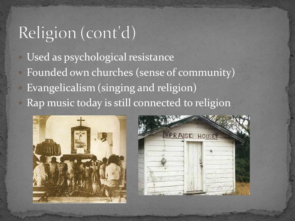 Used as psychological resistance Founded own churches (sense of community) Evangelicalism (singing and religion) Rap music today is still connected to religion