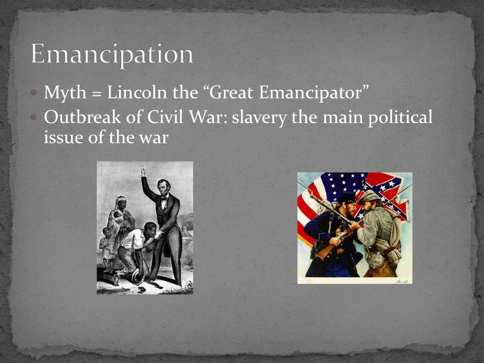 Myth = Lincoln the Great Emancipator Outbreak of Civil War: slavery the main political issue of the war