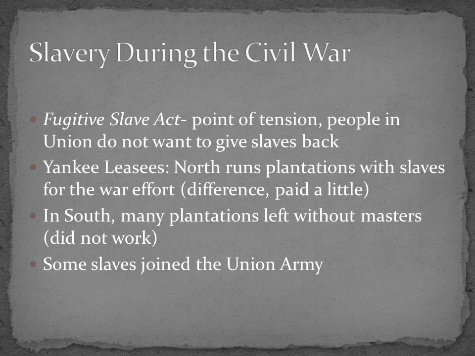 Fugitive Slave Act- point of tension, people in Union do not want to give slaves back Yankee Leasees: North runs plantations with slaves for the war effort (difference, paid a little) In South, many plantations left without masters (did not work) Some slaves joined the Union Army