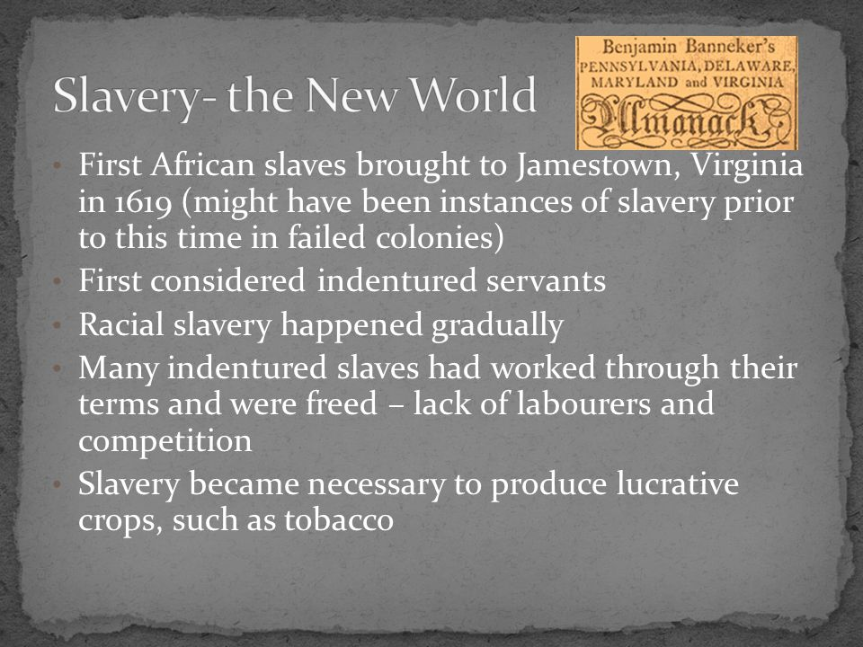First African slaves brought to Jamestown, Virginia in 1619 (might have been instances of slavery prior to this time in failed colonies) First considered indentured servants Racial slavery happened gradually Many indentured slaves had worked through their terms and were freed – lack of labourers and competition Slavery became necessary to produce lucrative crops, such as tobacco