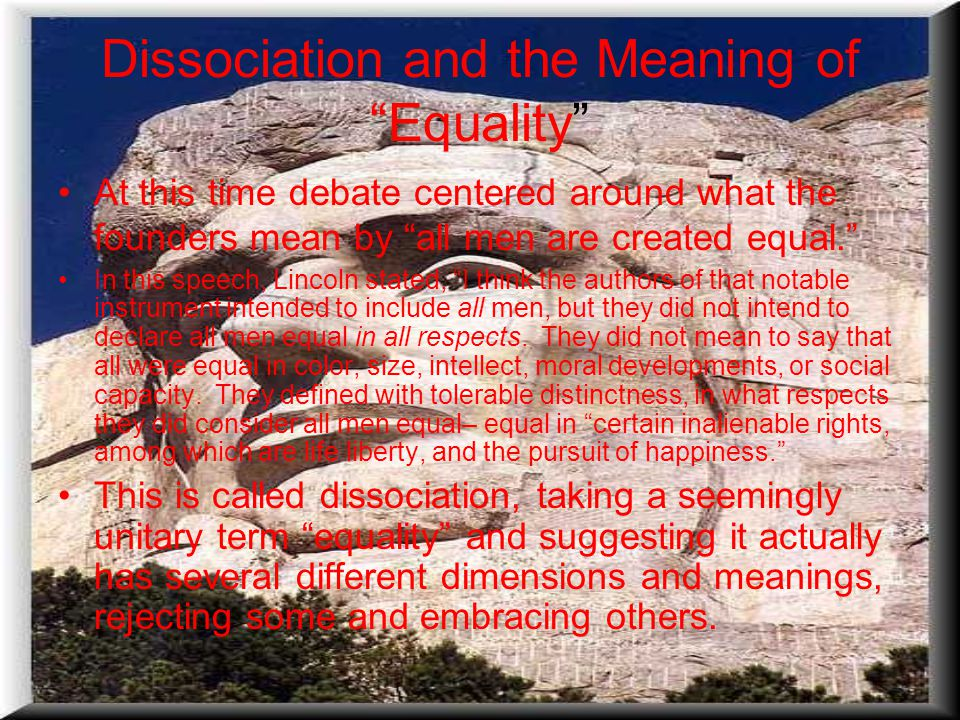 Dissociation and the Meaning of Equality At this time debate centered around what the founders mean by all men are created equal. In this speech, Lincoln stated, I think the authors of that notable instrument intended to include all men, but they did not intend to declare all men equal in all respects.