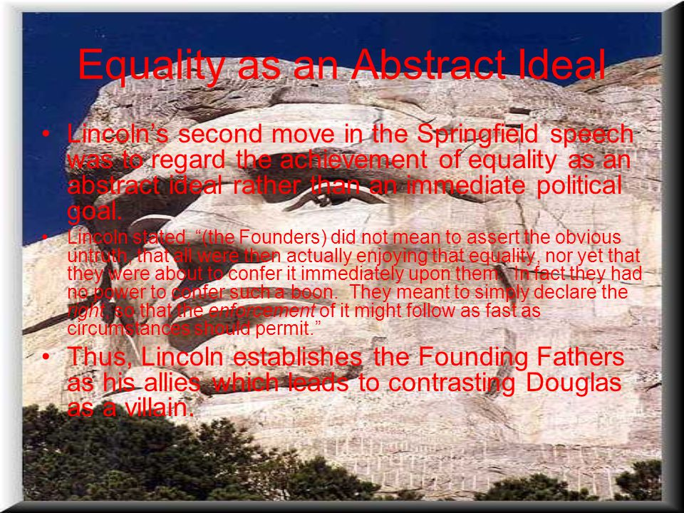 Equality as an Abstract Ideal Lincoln's second move in the Springfield speech was to regard the achievement of equality as an abstract ideal rather than an immediate political goal.