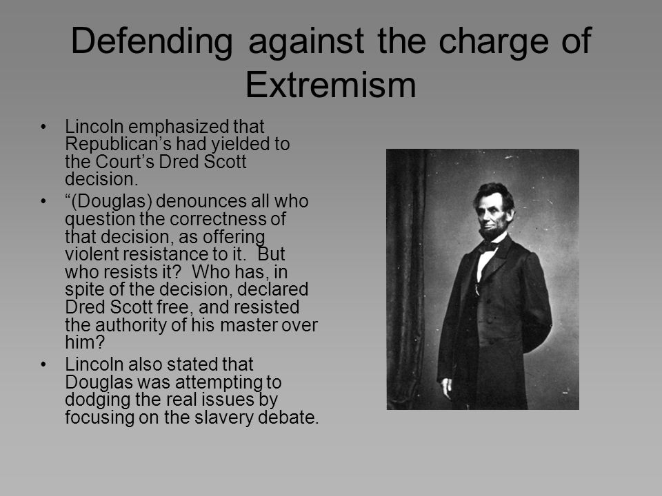 "Defending against the charge of Extremism Lincoln emphasized that Republican's had yielded to the Court's Dred Scott decision. ""(Douglas) denounces al"