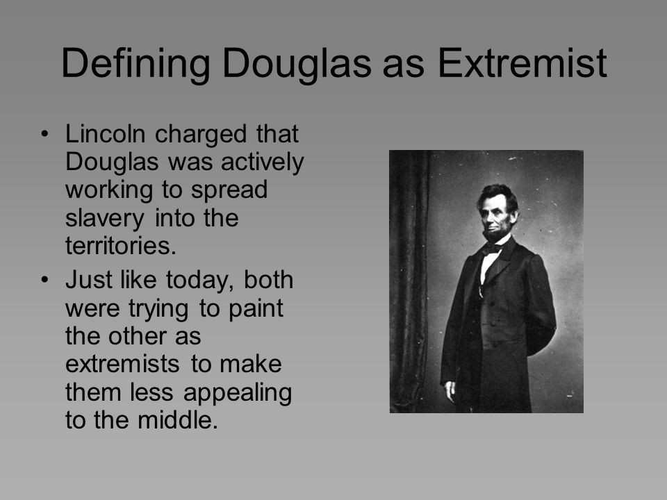 Defining Douglas as Extremist Lincoln charged that Douglas was actively working to spread slavery into the territories. Just like today, both were try