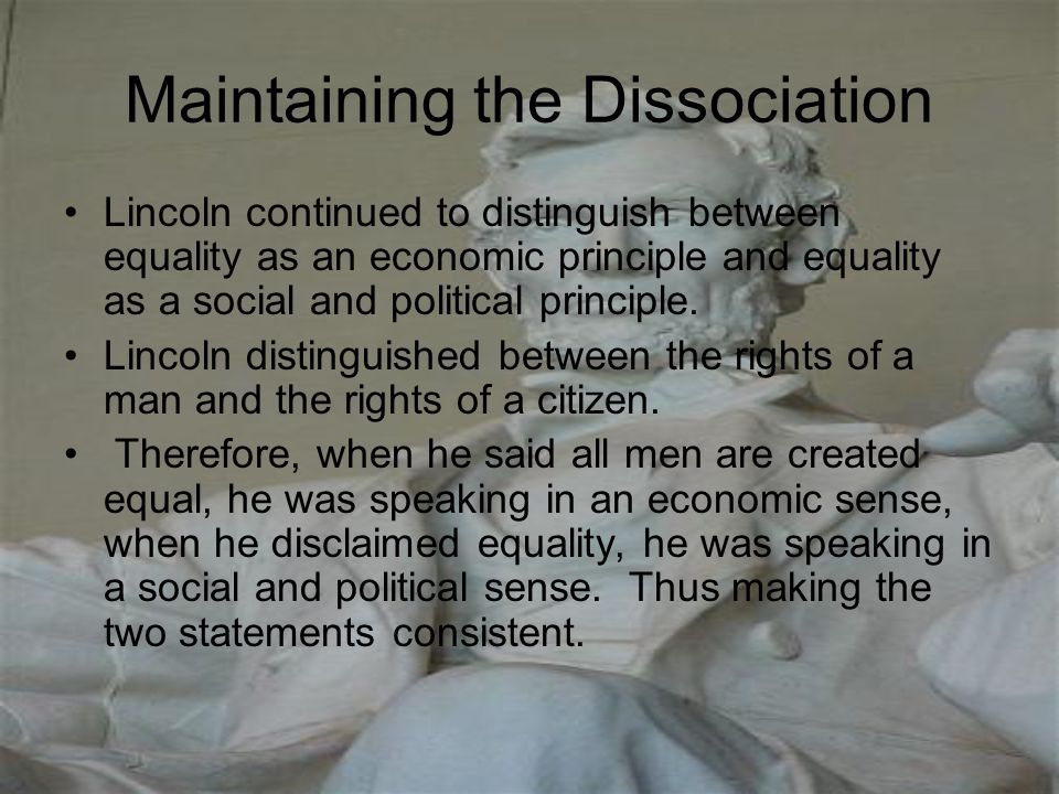 Maintaining the Dissociation Lincoln continued to distinguish between equality as an economic principle and equality as a social and political princip