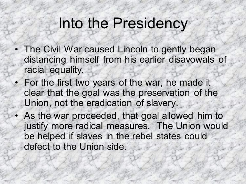 Into the Presidency The Civil War caused Lincoln to gently began distancing himself from his earlier disavowals of racial equality. For the first two
