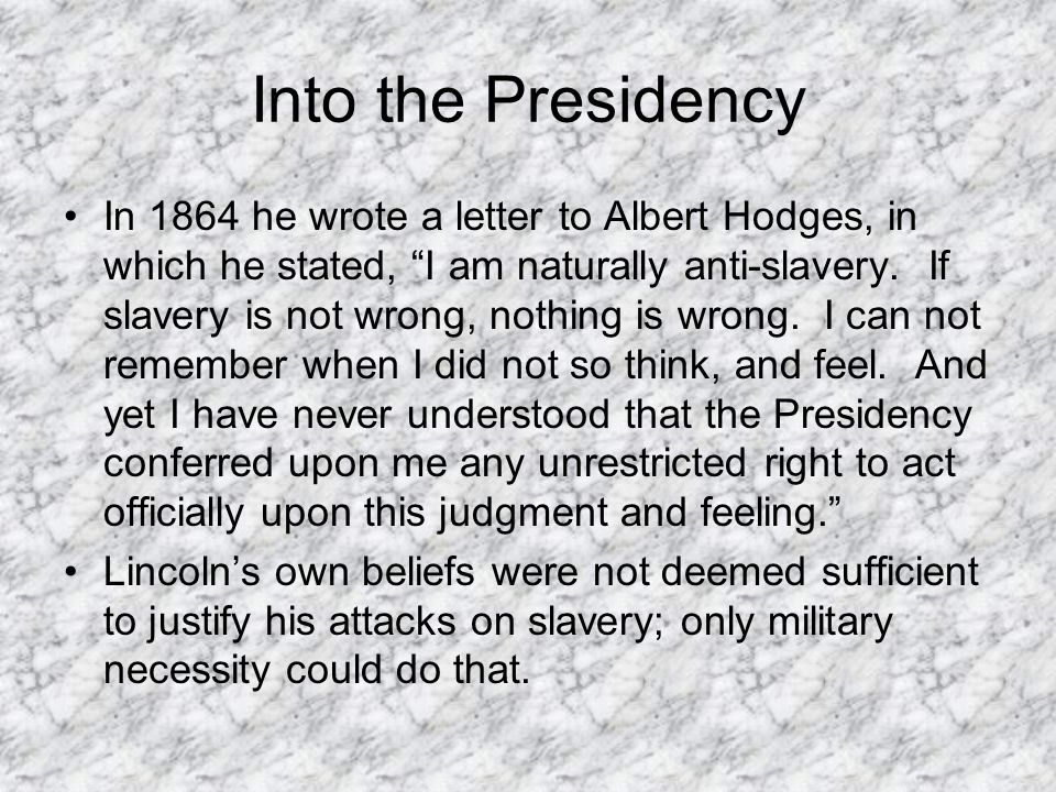 "Into the Presidency In 1864 he wrote a letter to Albert Hodges, in which he stated, ""I am naturally anti-slavery. If slavery is not wrong, nothing is"