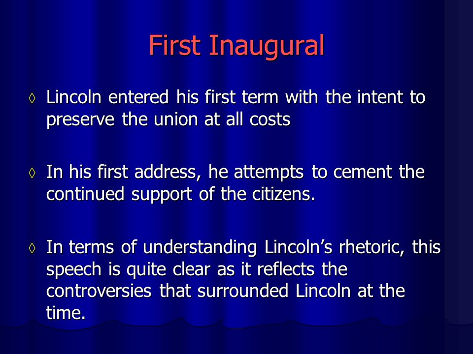 First Inaugural ◊ Lincoln entered his first term with the intent to preserve the union at all costs ◊ In his first address, he attempts to cement the