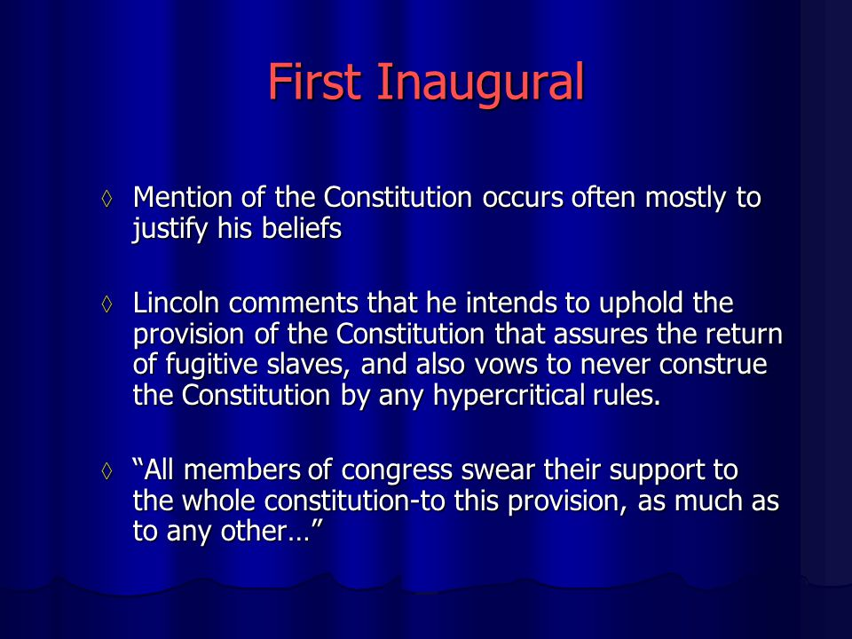 First Inaugural ◊ Mention of the Constitution occurs often mostly to justify his beliefs ◊ Lincoln comments that he intends to uphold the provision of