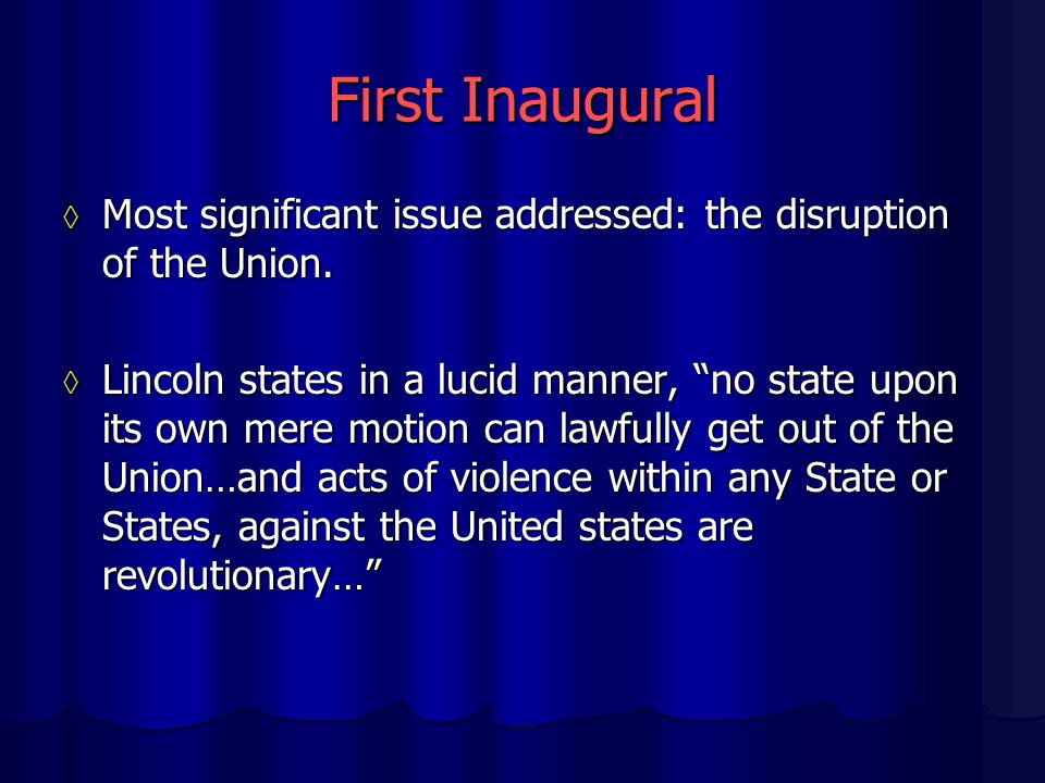 "First Inaugural ◊ Most significant issue addressed: the disruption of the Union. ◊ Lincoln states in a lucid manner, ""no state upon its own mere motio"