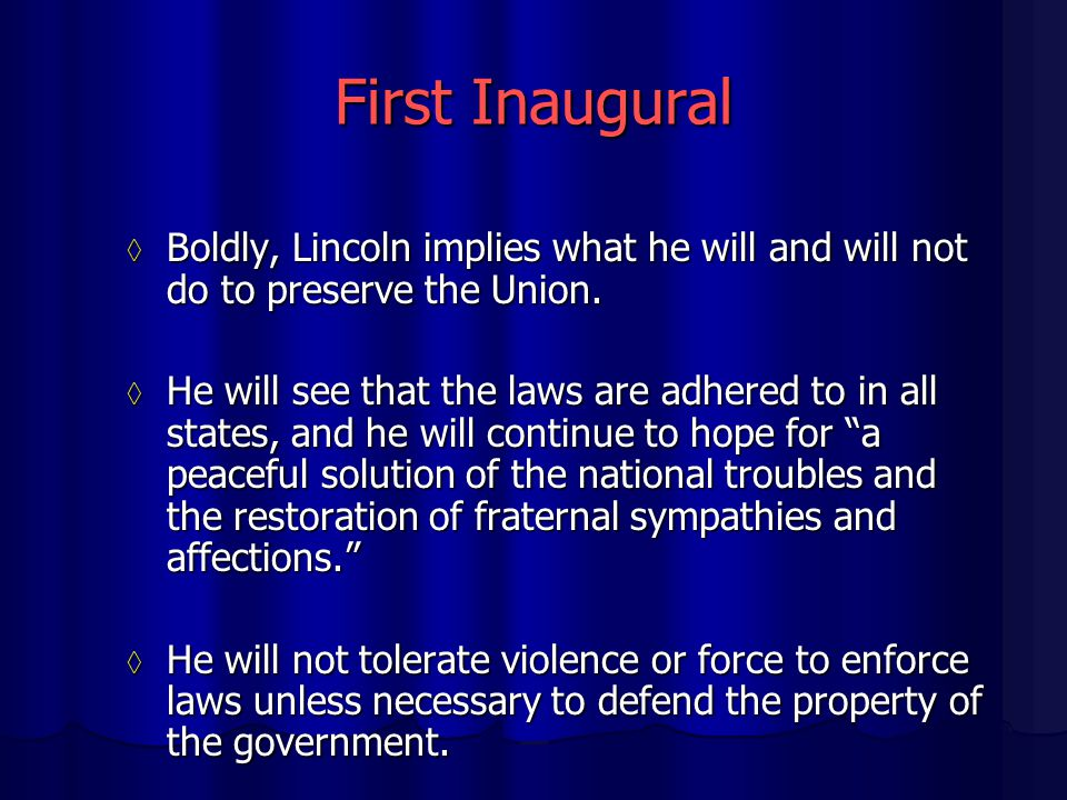 First Inaugural ◊ Boldly, Lincoln implies what he will and will not do to preserve the Union. ◊ He will see that the laws are adhered to in all states