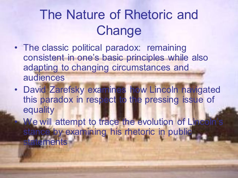 The Nature of Rhetoric and Change The classic political paradox: remaining consistent in one's basic principles while also adapting to changing circumstances and audiences David Zarefsky examines how Lincoln navigated this paradox in respect to the pressing issue of equality We will attempt to trace the evolution of Lincoln's stance by examining his rhetoric in public statements