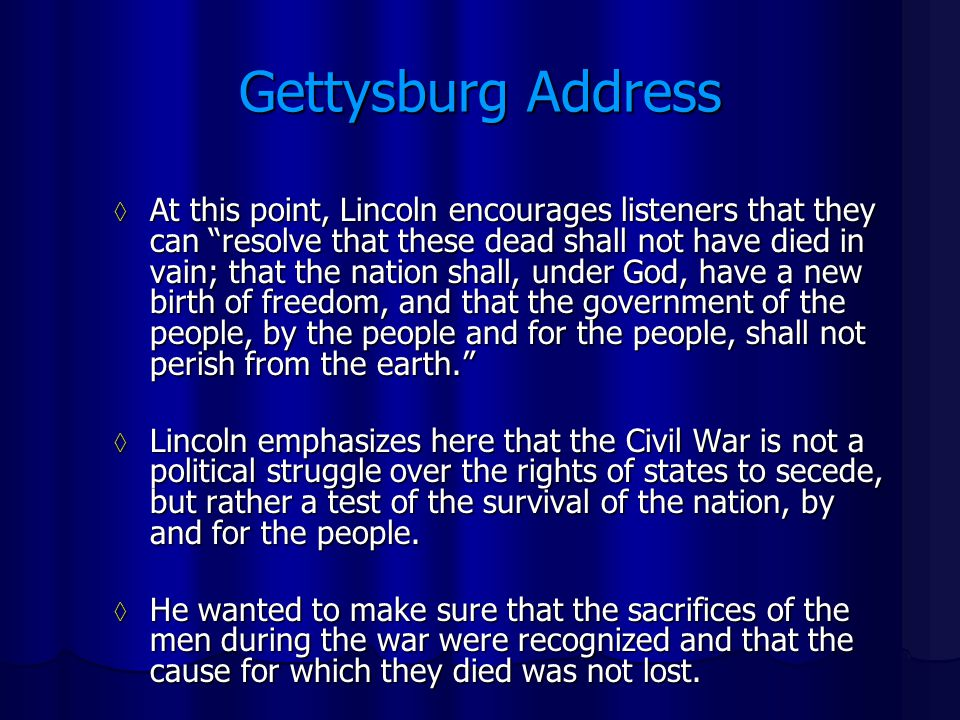 Gettysburg Address ◊ At this point, Lincoln encourages listeners that they can resolve that these dead shall not have died in vain; that the nation shall, under God, have a new birth of freedom, and that the government of the people, by the people and for the people, shall not perish from the earth. ◊ Lincoln emphasizes here that the Civil War is not a political struggle over the rights of states to secede, but rather a test of the survival of the nation, by and for the people.