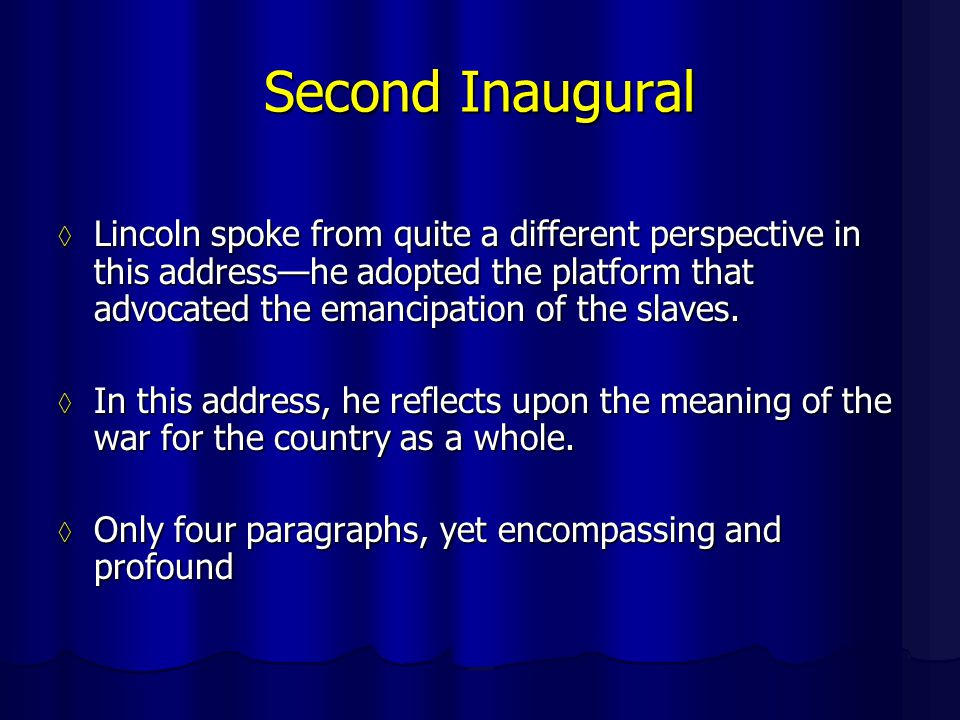 Second Inaugural ◊ Lincoln spoke from quite a different perspective in this address—he adopted the platform that advocated the emancipation of the slaves.