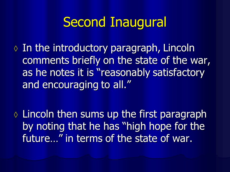 Second Inaugural ◊ In the introductory paragraph, Lincoln comments briefly on the state of the war, as he notes it is reasonably satisfactory and encouraging to all. ◊ Lincoln then sums up the first paragraph by noting that he has high hope for the future… in terms of the state of war.