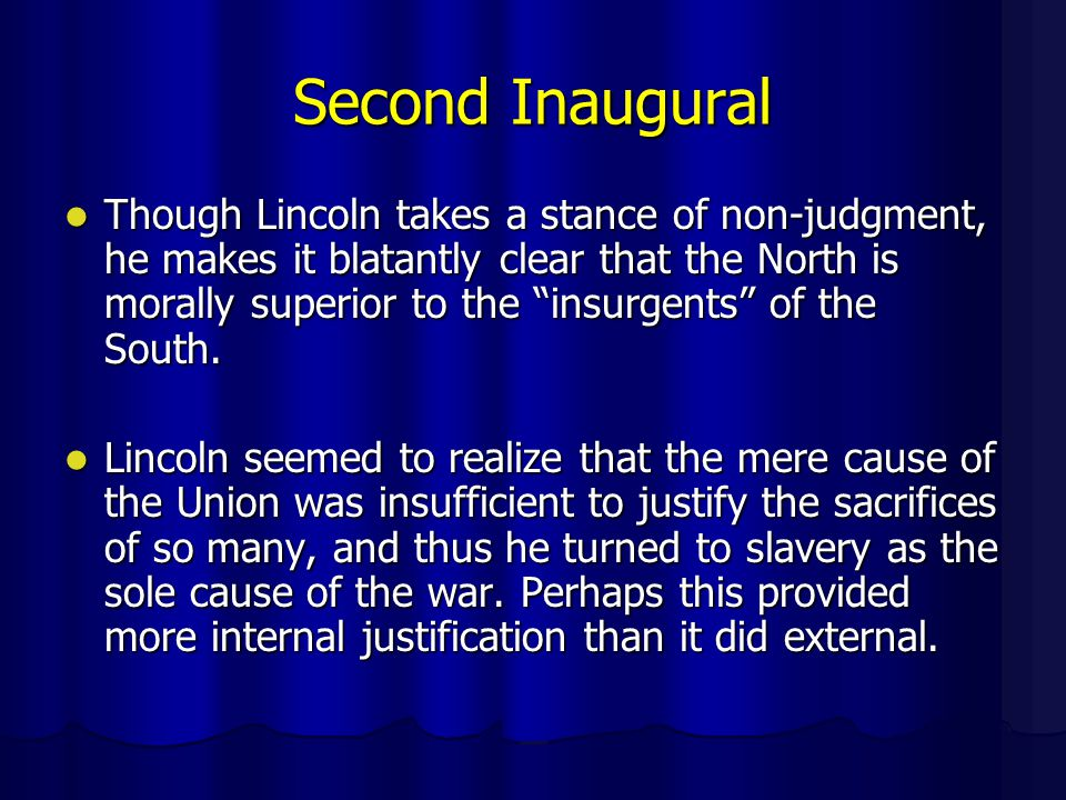 Second Inaugural Though Lincoln takes a stance of non-judgment, he makes it blatantly clear that the North is morally superior to the insurgents of the South.