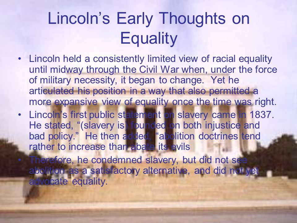 Lincoln's Early Thoughts on Equality In 1854 Lincoln the issue of slavery becomes paramount in public discourse due to the Kansas-Nebraska Act Lincoln's speeches then began to clarify his objection to slavery on moral grounds, however, he focused on his objection to extending slavery into the free territories.
