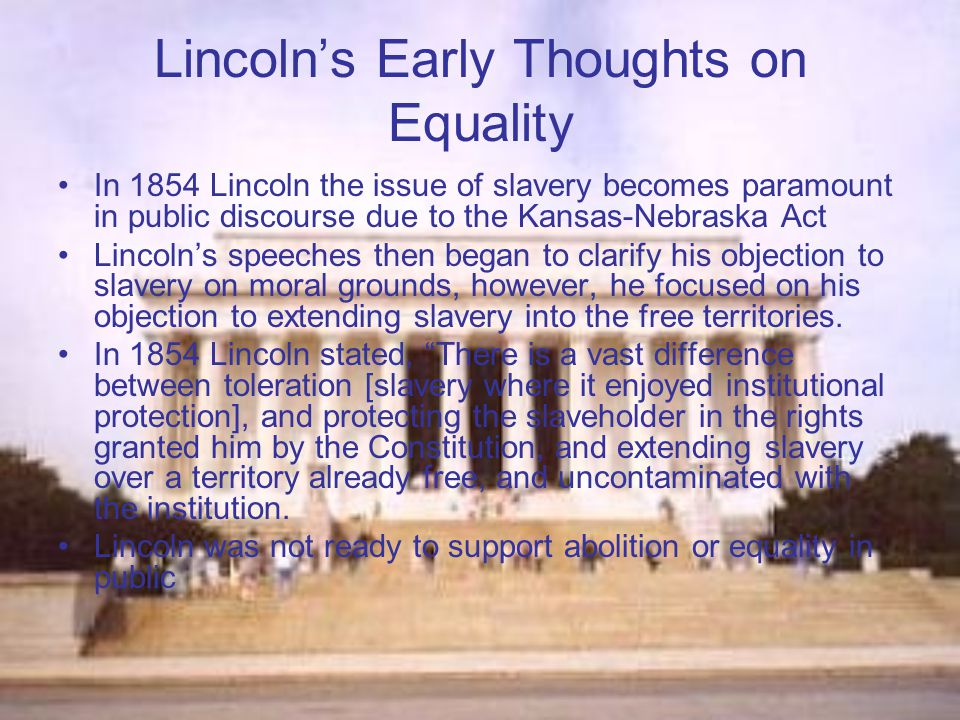 Lincoln's Early Thoughts on Equality In 1854 Lincoln the issue of slavery becomes paramount in public discourse due to the Kansas-Nebraska Act Lincoln