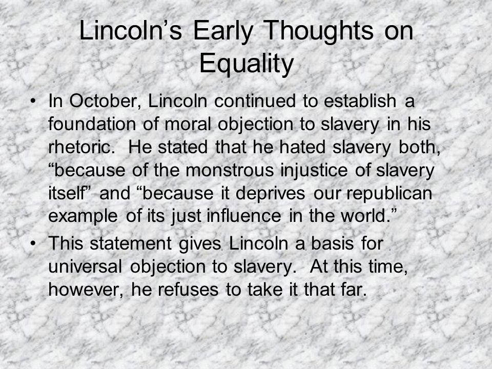 Lincoln's Early Thoughts on Equality In October, Lincoln continued to establish a foundation of moral objection to slavery in his rhetoric. He stated