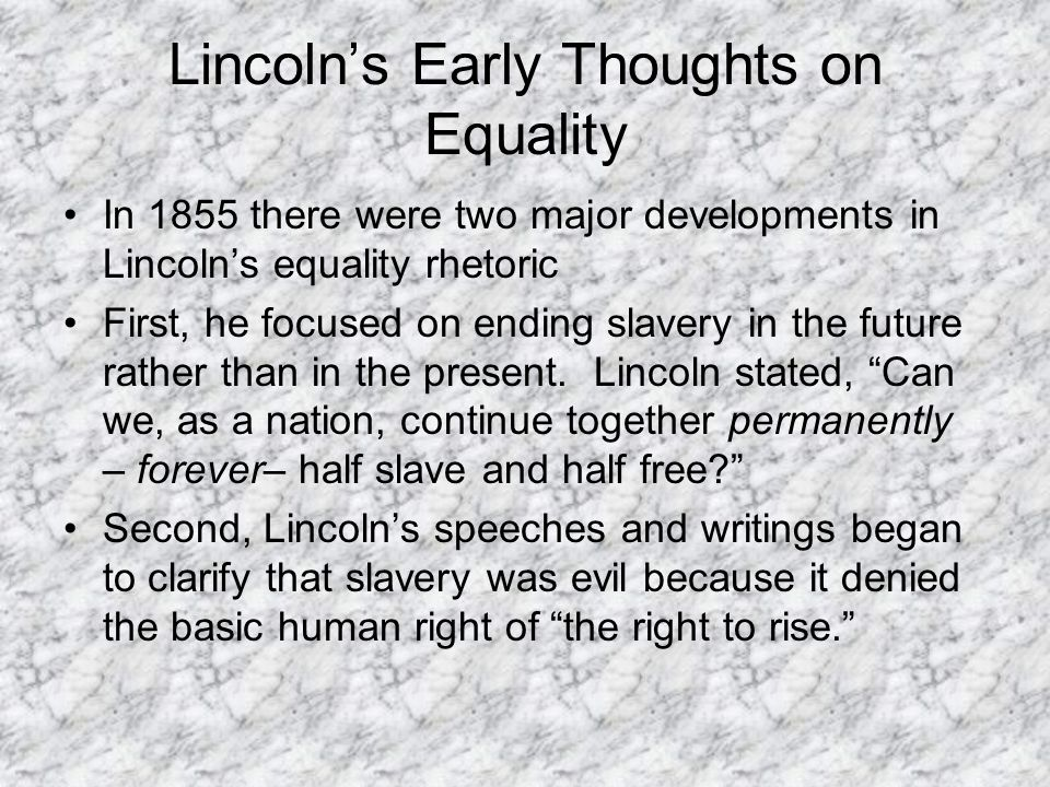 Lincoln's Early Thoughts on Equality In 1855 there were two major developments in Lincoln's equality rhetoric First, he focused on ending slavery in the future rather than in the present.