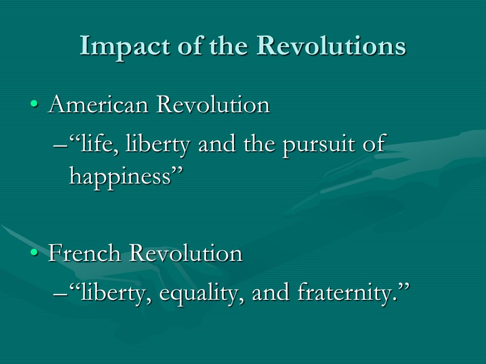 Impact of the Revolutions American RevolutionAmerican Revolution – life, liberty and the pursuit of happiness French RevolutionFrench Revolution – liberty, equality, and fraternity.