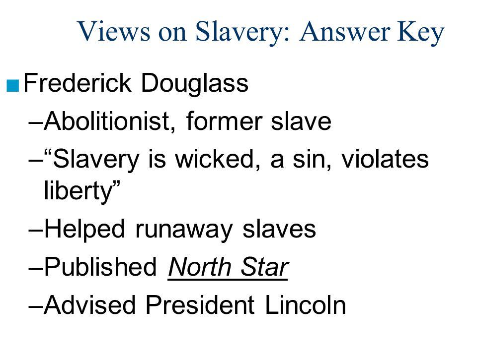 "Views on Slavery: Answer Key ■Frederick Douglass –Abolitionist, former slave –""Slavery is wicked, a sin, violates liberty"" –Helped runaway slaves –Pub"