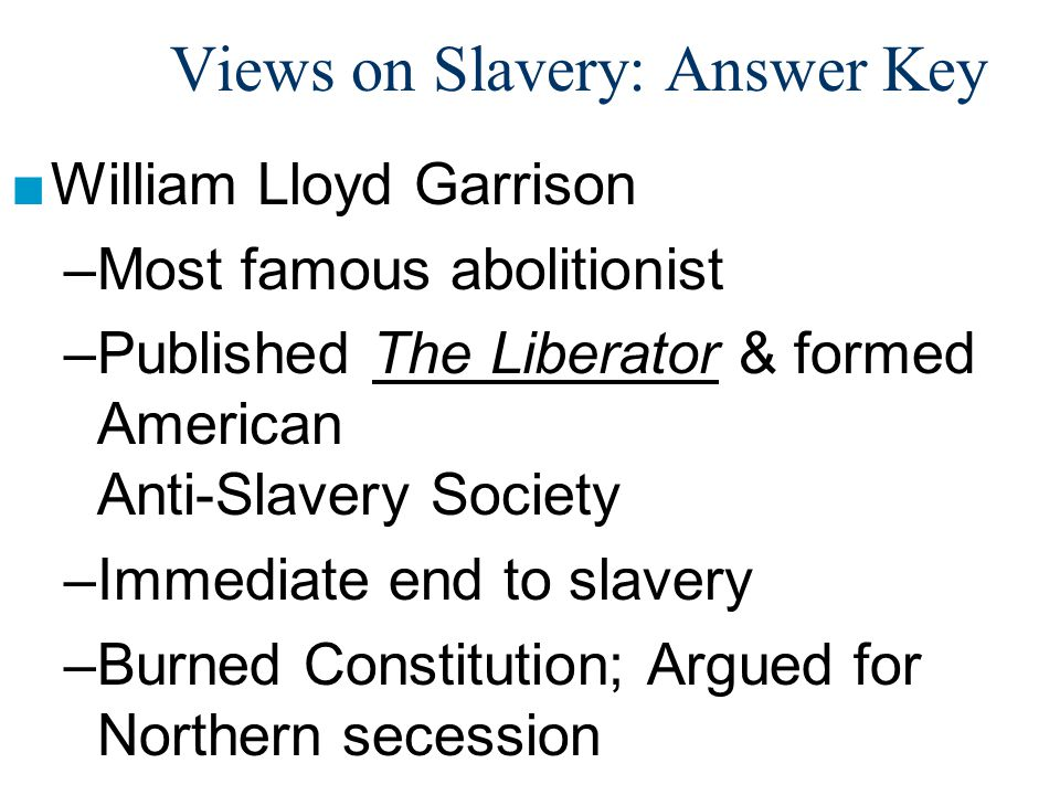 Views on Slavery: Answer Key ■William Lloyd Garrison –Most famous abolitionist –Published The Liberator & formed American Anti-Slavery Society –Immedi