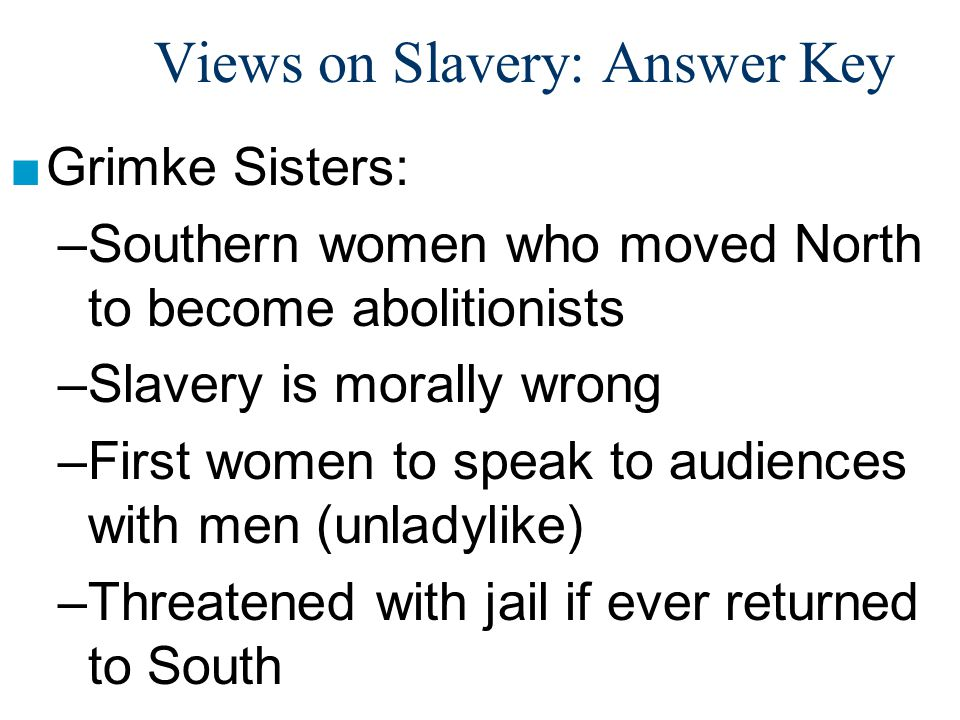 Views on Slavery: Answer Key ■Grimke Sisters: –Southern women who moved North to become abolitionists –Slavery is morally wrong –First women to speak