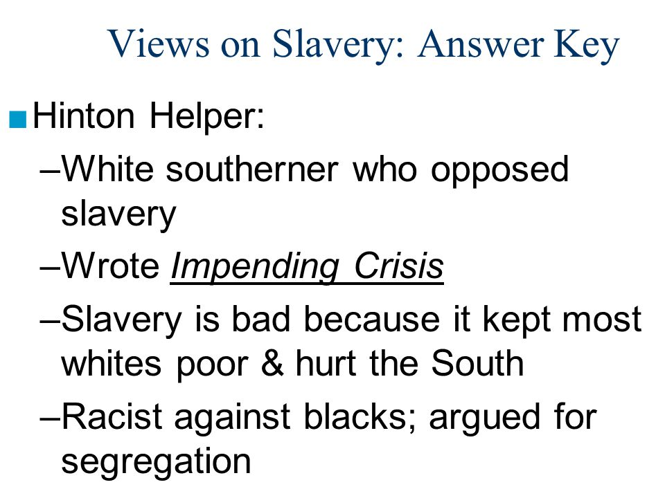 Views on Slavery: Answer Key ■Hinton Helper: –White southerner who opposed slavery –Wrote Impending Crisis –Slavery is bad because it kept most whites