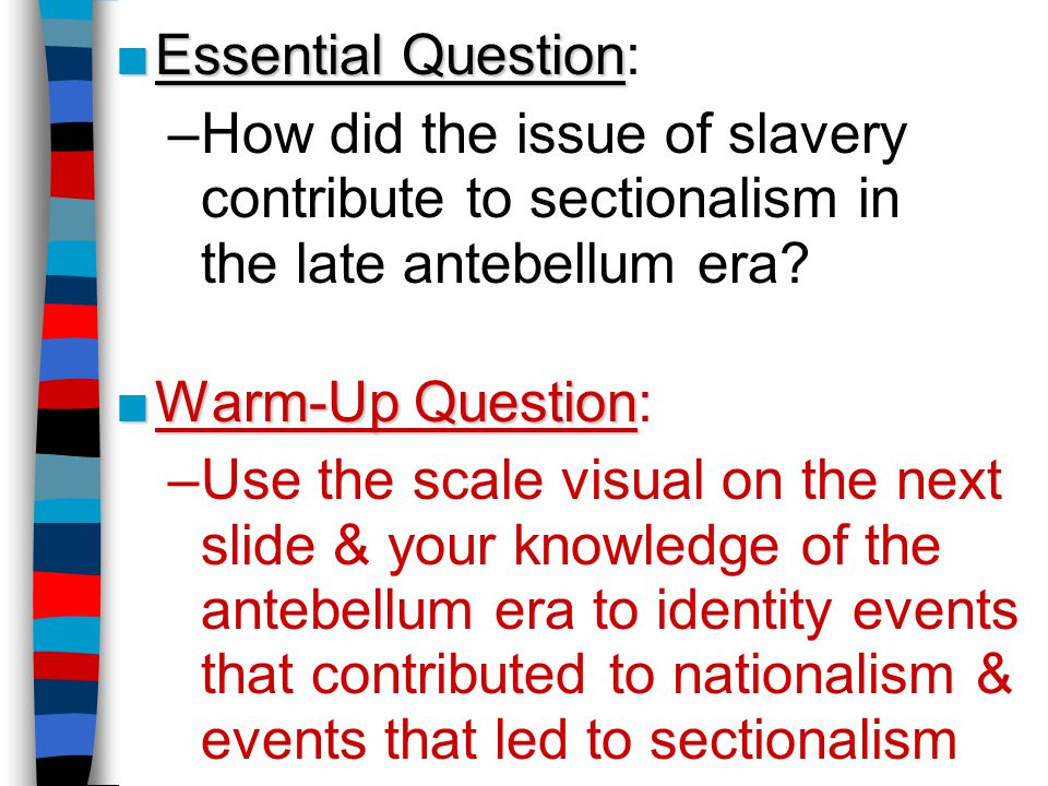 ■Essential Question ■Essential Question: –How did the issue of slavery contribute to sectionalism in the late antebellum era? ■Warm-Up Question ■Warm-