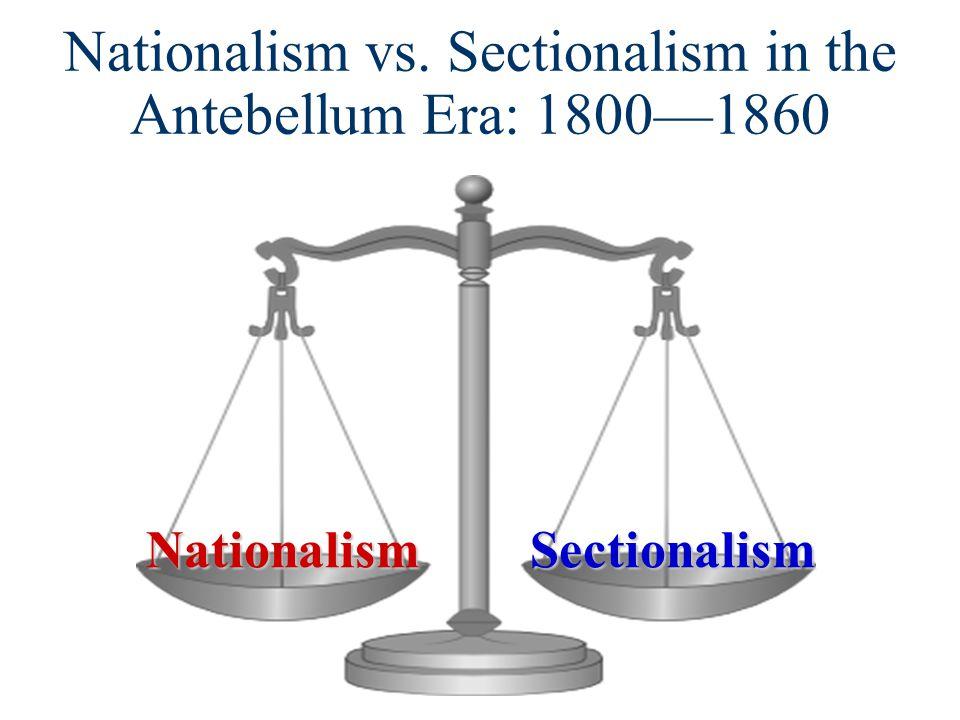 Nationalism vs. Sectionalism in the Antebellum Era: 1800—1860NationalismSectionalism