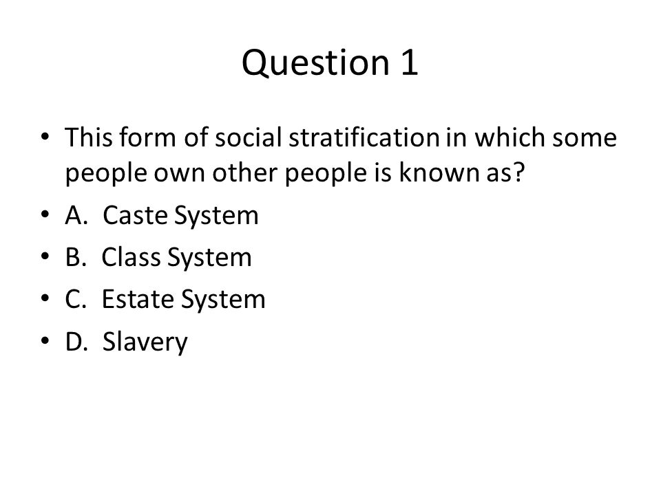 Question 1 This form of social stratification in which some people own other people is known as.