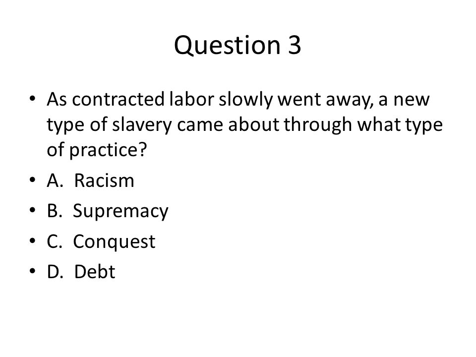 Question 3 As contracted labor slowly went away, a new type of slavery came about through what type of practice.