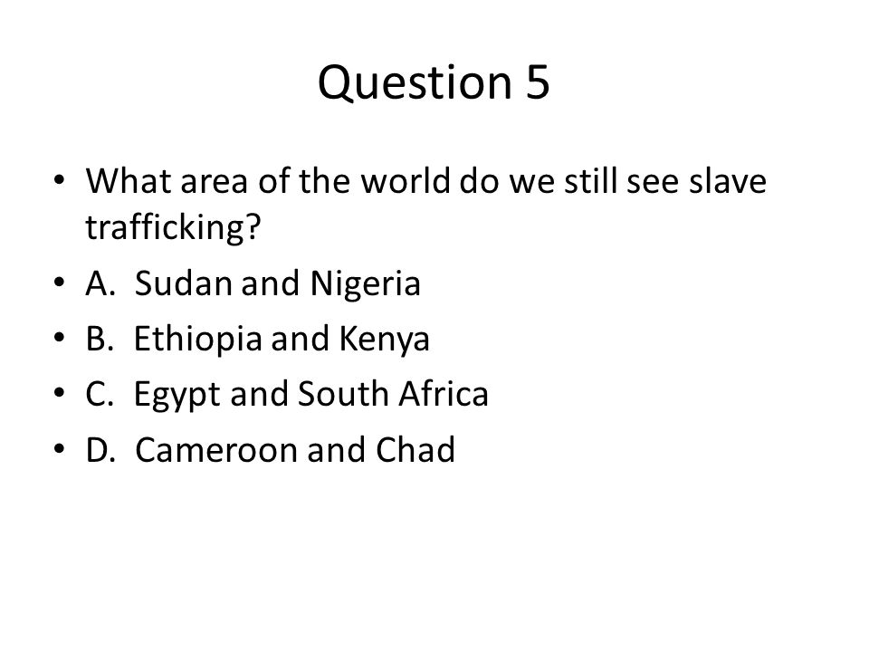 Question 5 What area of the world do we still see slave trafficking.