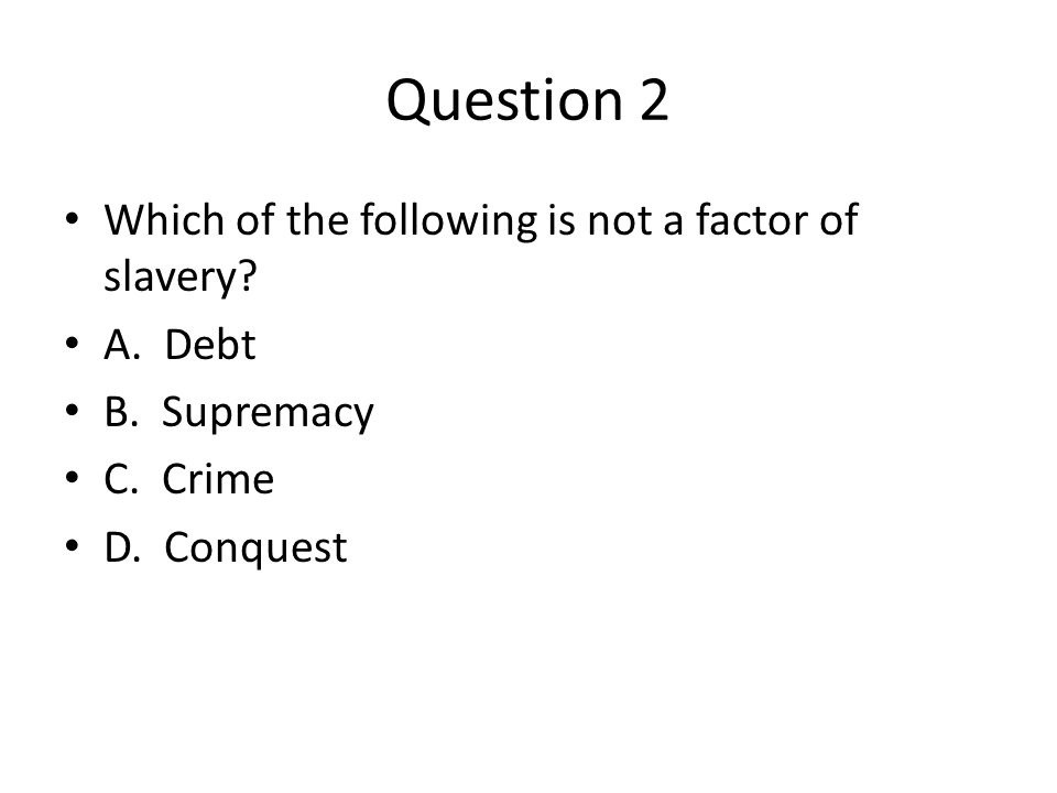Question 2 Which of the following is not a factor of slavery.