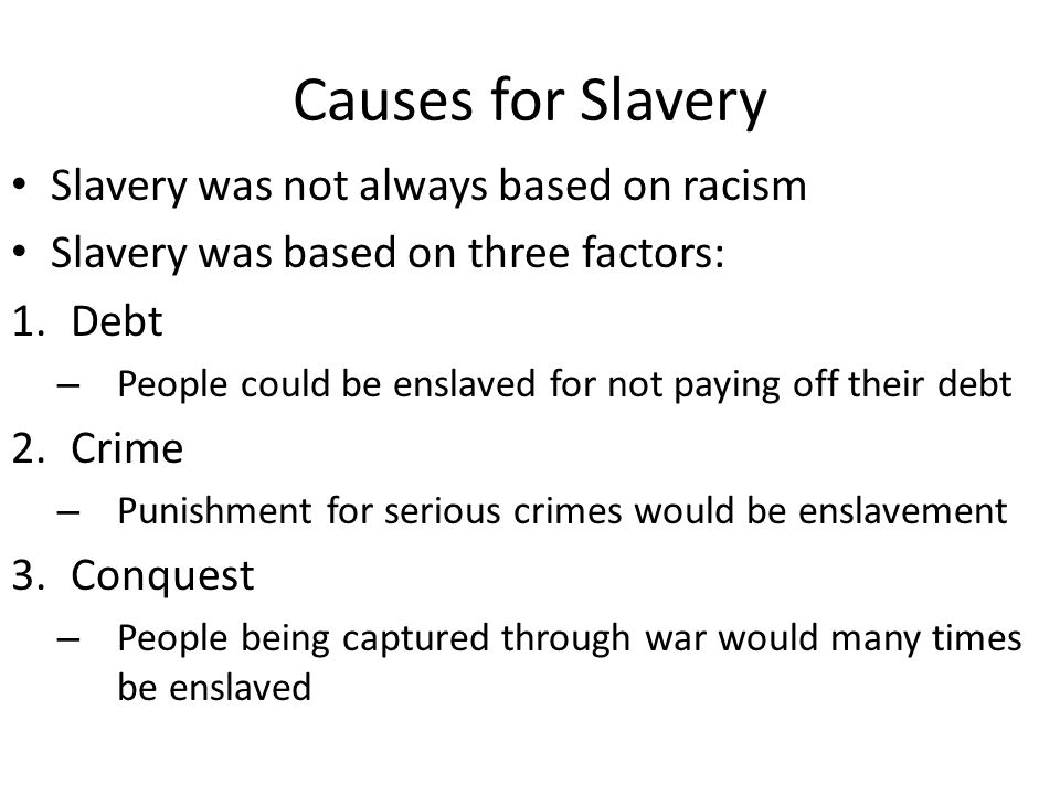 Causes for Slavery Slavery was not always based on racism Slavery was based on three factors: 1.Debt – People could be enslaved for not paying off their debt 2.Crime – Punishment for serious crimes would be enslavement 3.Conquest – People being captured through war would many times be enslaved