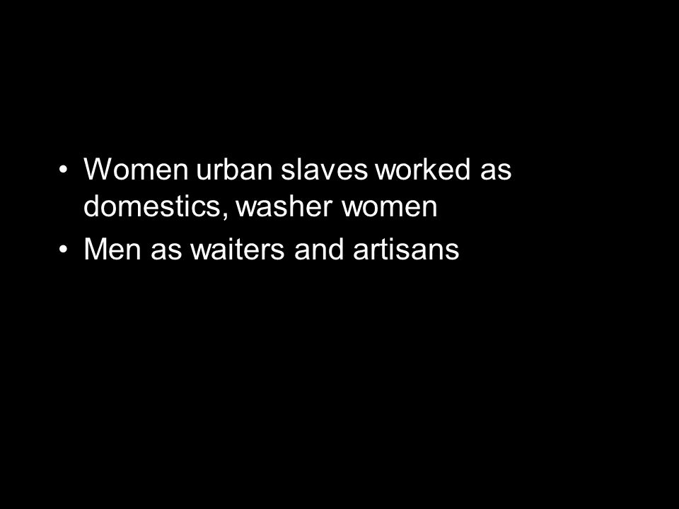 Women urban slaves worked as domestics, washer women Men as waiters and artisans