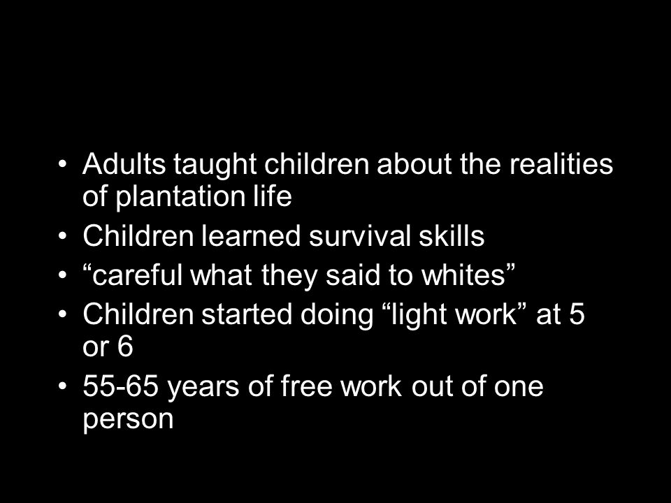 Adults taught children about the realities of plantation life Children learned survival skills careful what they said to whites Children started doing light work at 5 or 6 55-65 years of free work out of one person