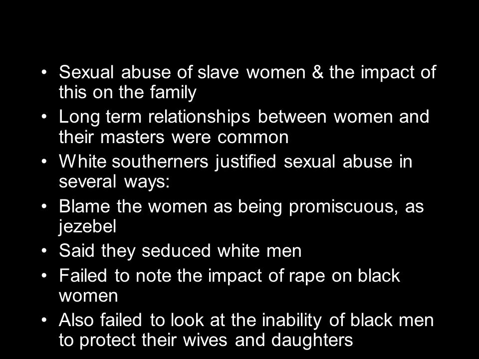 Sexual abuse of slave women & the impact of this on the family Long term relationships between women and their masters were common White southerners justified sexual abuse in several ways: Blame the women as being promiscuous, as jezebel Said they seduced white men Failed to note the impact of rape on black women Also failed to look at the inability of black men to protect their wives and daughters