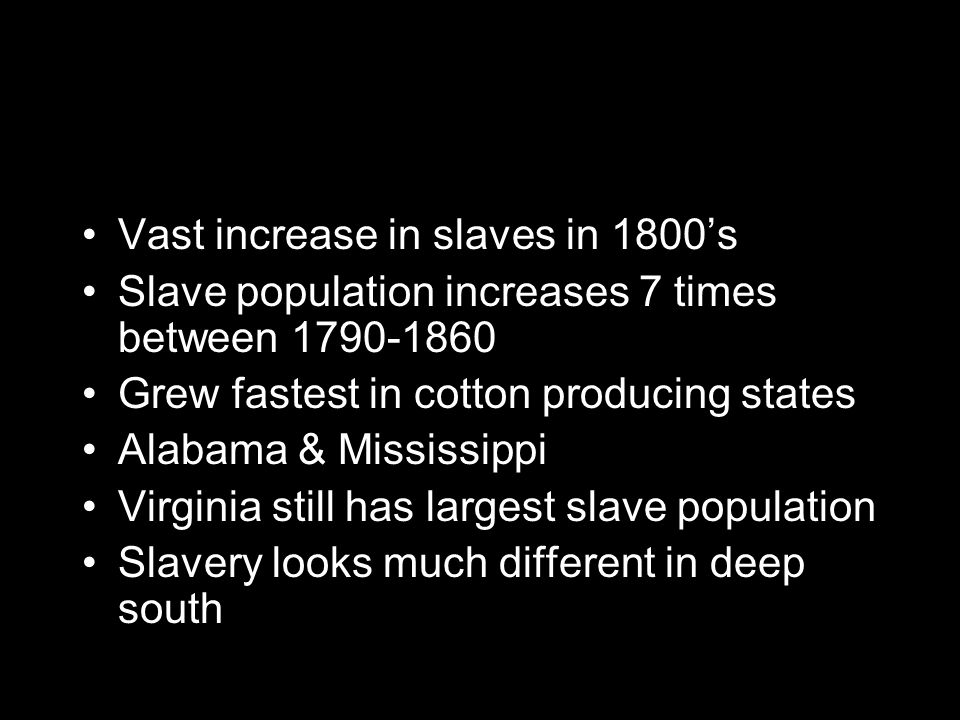 Vast increase in slaves in 1800's Slave population increases 7 times between 1790-1860 Grew fastest in cotton producing states Alabama & Mississippi Virginia still has largest slave population Slavery looks much different in deep south