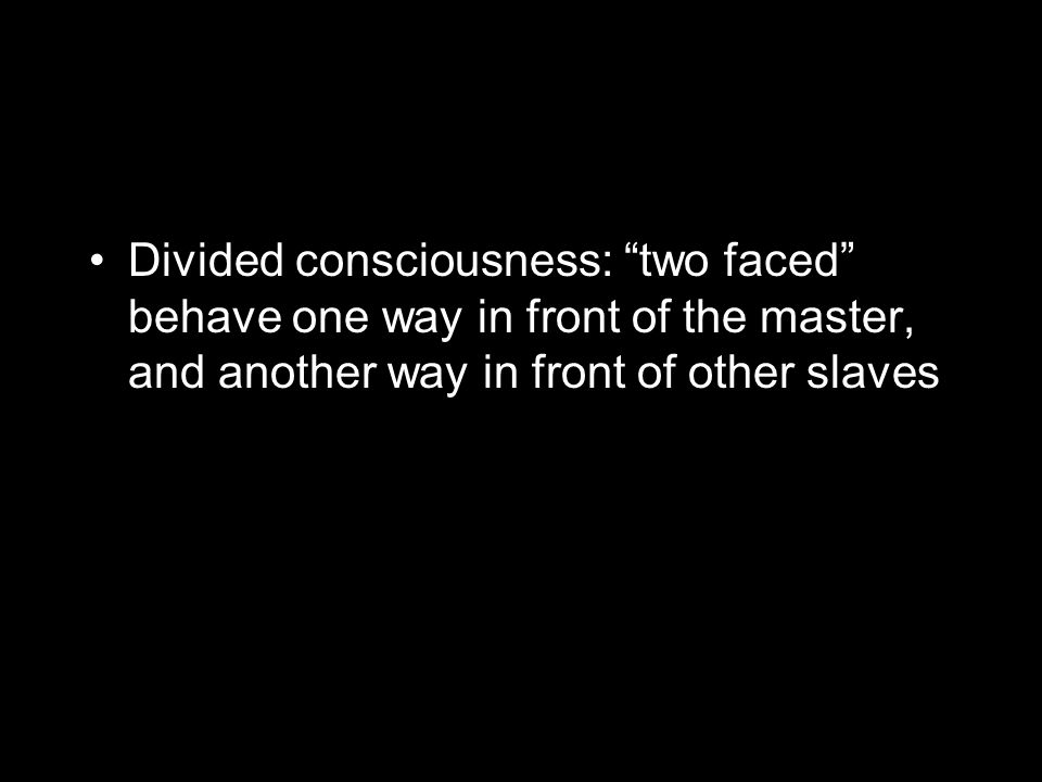 Divided consciousness: two faced behave one way in front of the master, and another way in front of other slaves