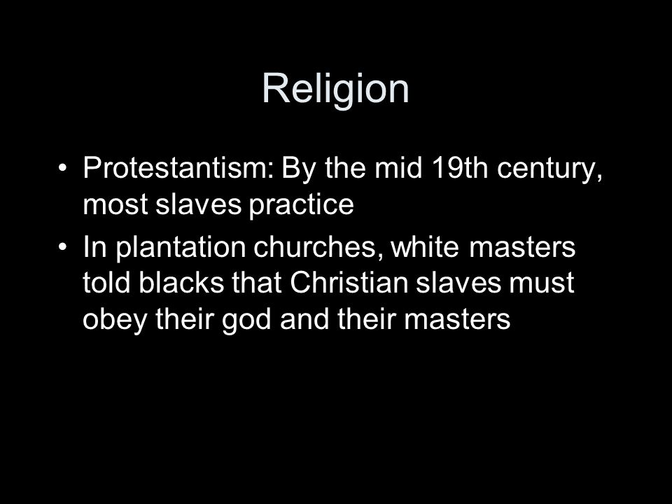 Religion Protestantism: By the mid 19th century, most slaves practice In plantation churches, white masters told blacks that Christian slaves must obey their god and their masters
