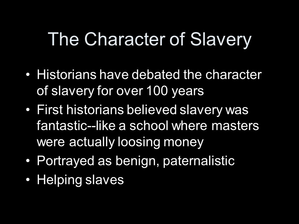 The Character of Slavery Historians have debated the character of slavery for over 100 years First historians believed slavery was fantastic--like a school where masters were actually loosing money Portrayed as benign, paternalistic Helping slaves