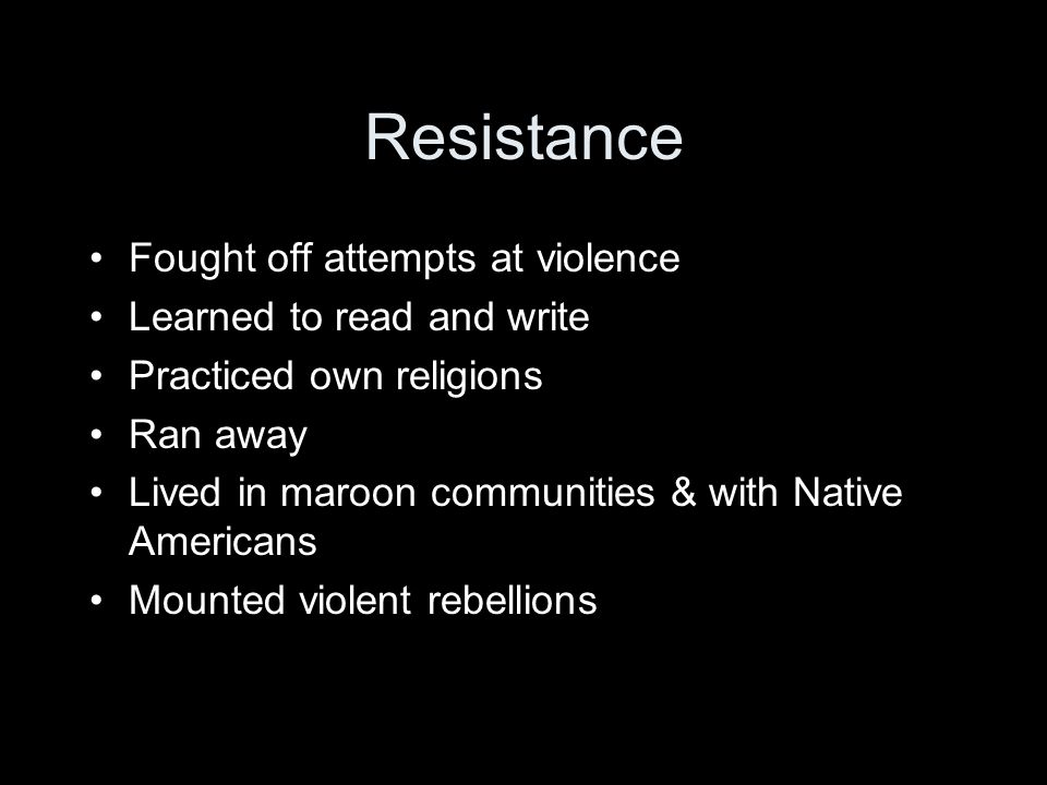 Resistance Fought off attempts at violence Learned to read and write Practiced own religions Ran away Lived in maroon communities & with Native Americans Mounted violent rebellions