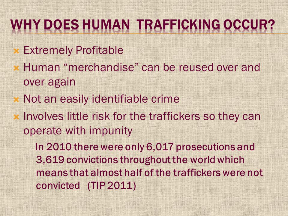  Extremely Profitable  Human merchandise can be reused over and over again  Not an easily identifiable crime  Involves little risk for the traffickers so they can operate with impunity In 2010 there were only 6,017 prosecutions and 3,619 convictions throughout the world which means that almost half of the traffickers were not convicted (TIP 2011)