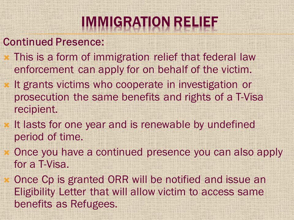 Continued Presence:  This is a form of immigration relief that federal law enforcement can apply for on behalf of the victim.
