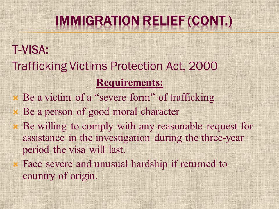 T-VISA: Trafficking Victims Protection Act, 2000 Requirements:  Be a victim of a severe form of trafficking  Be a person of good moral character  Be willing to comply with any reasonable request for assistance in the investigation during the three-year period the visa will last.
