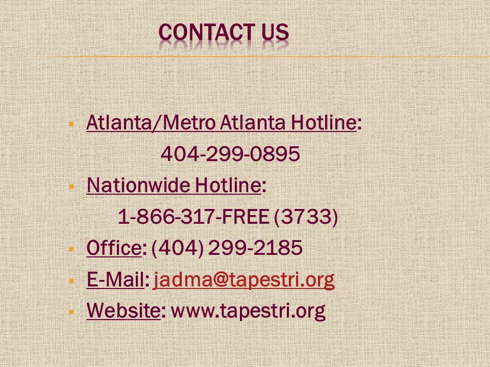  Atlanta/Metro Atlanta Hotline: 404-299-0895  Nationwide Hotline: 1-866-317-FREE (3733)   Office: (404) 299-2185  E-Mail: jadma@tapestri.org@tapestri.org  Website: www.tapestri.org